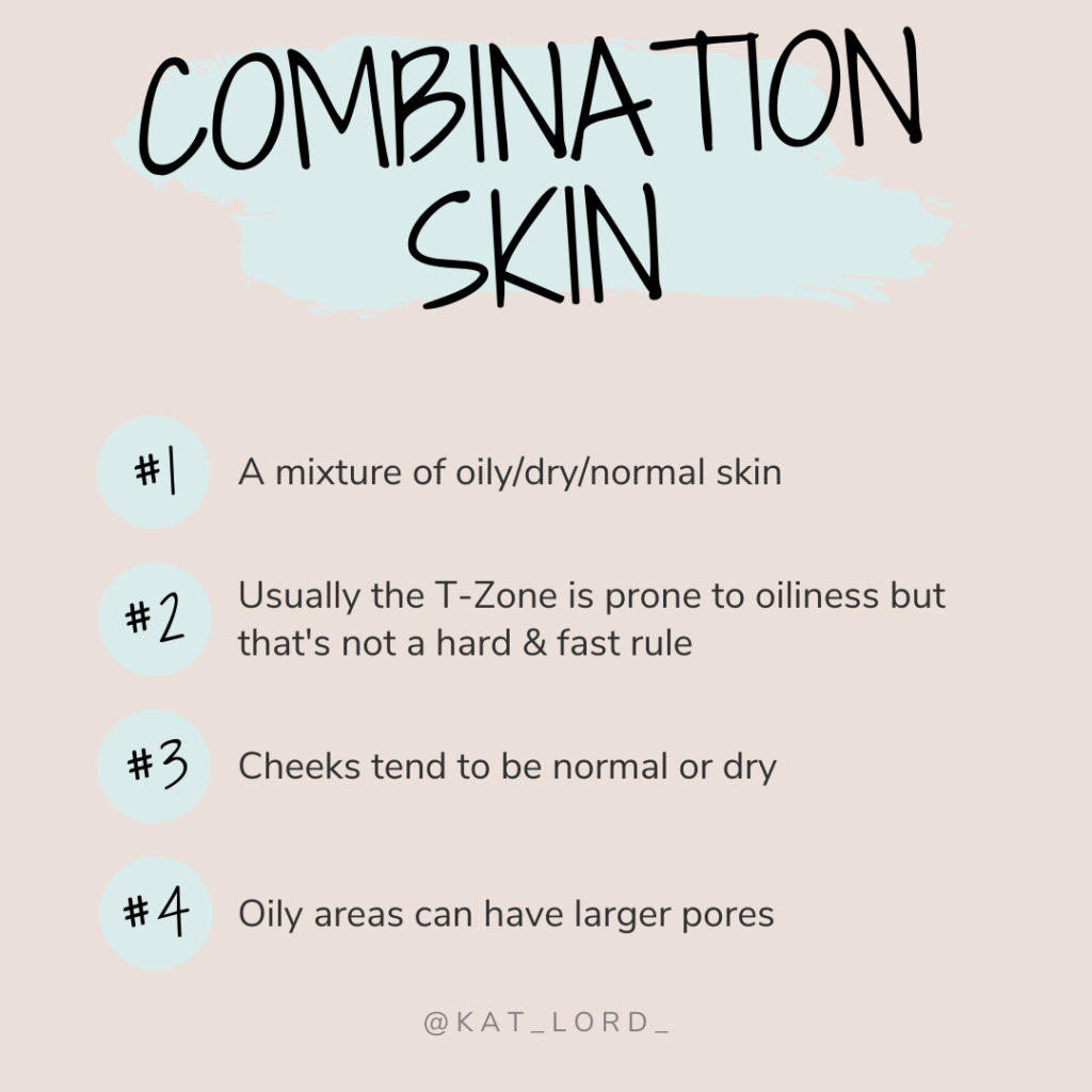 Signs of combination skin can include -  A shiny forehead, nose & chin Drier skin on cheeks than on the rest of the face Larger pores on the oilier areas