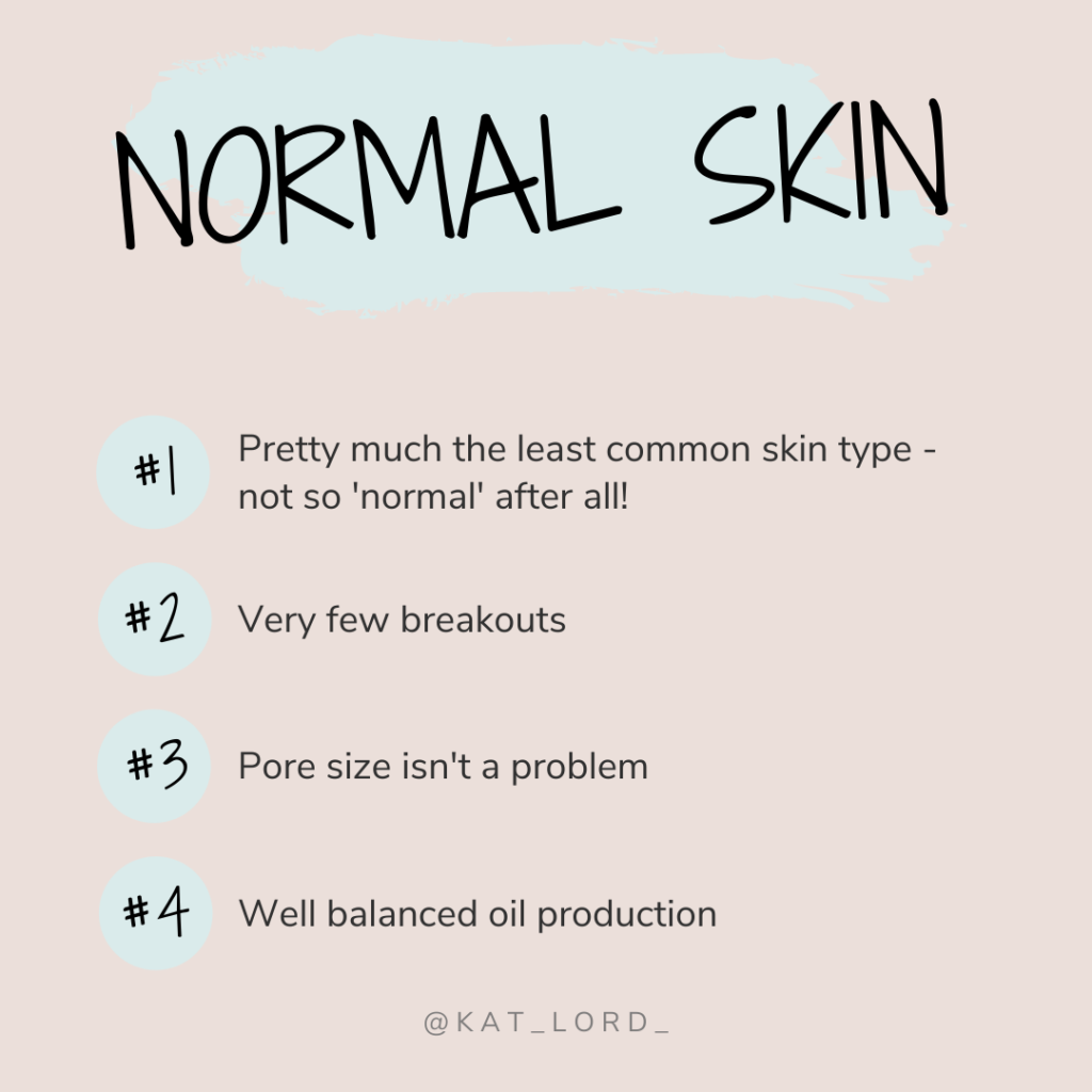 Signs of normal ski include -  Pores aren't particularly noticeable Skin is well hydrated with good texture Minimal breakouts and blemishes